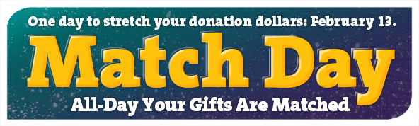 One day to stretch your donation dollars: February 13. Match Day - All-Day Your Gifts Are Matched