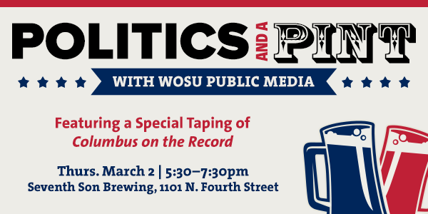 Politics and a Pint with WOSU Public Media and a special taping of Columbus on the Record, March 2, 2017 at Seventh Son Brewing.