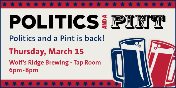 Politics and a Pint - Politics and a Pint is back! Thursday, March 15 Wolf's Ridge Brewing Tap Room 6-8pm.