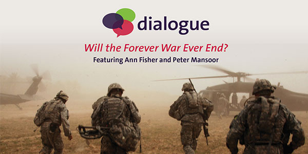Dialogue: Will the Forever War Ever End? Featuring Ann Fisher and Peter Mansoor