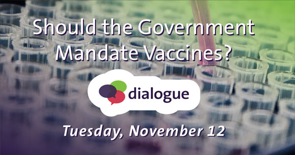 Should the Government Mandate Vaccines? Dialogue - Tuesday, November 12.