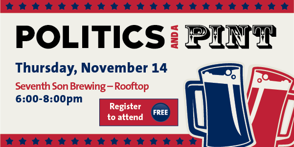 Politics and a Pint - Thursday, November 14- Seventh Son Rooftop, 6-8pm. Register to attend - Free.