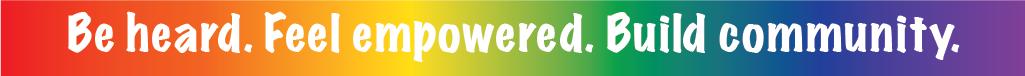 Be heard. Feel empowered. Build community. Rainbow graphic