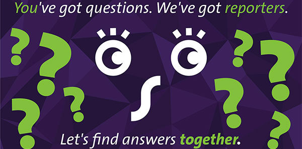 You've got questions. We've got reporters. Let's find answers together.