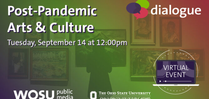Post-Pandemic Arts & Culture - Dialogue - Tuesday, September 14 at 12:00pm - Virtual event from WOSU Public Media and The Ohio State University John Glenn College of Public Affairs